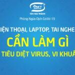 Cần làm gì để tiêu diệt virus, vi khuẩn trên các thiết bị điện tử...?
